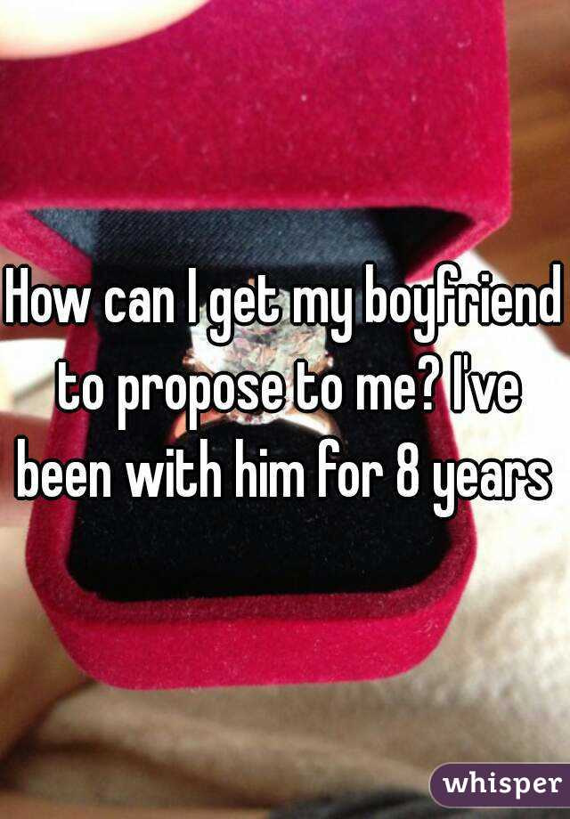How can I get my boyfriend to propose to me? I've been with him for 8 years