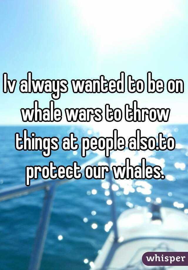 Iv always wanted to be on whale wars to throw things at people also.to protect our whales.