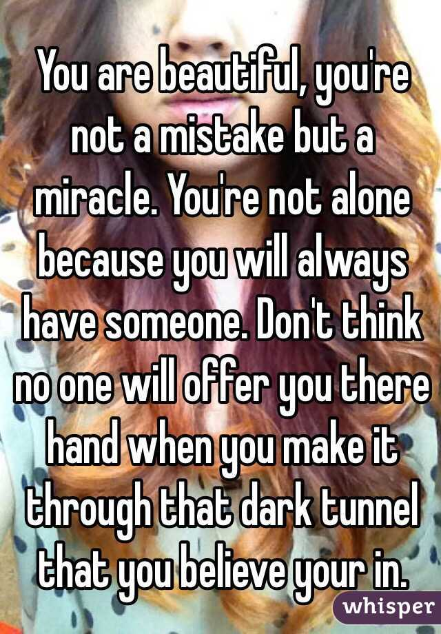 You are beautiful, you're not a mistake but a miracle. You're not alone because you will always have someone. Don't think no one will offer you there hand when you make it through that dark tunnel that you believe your in.