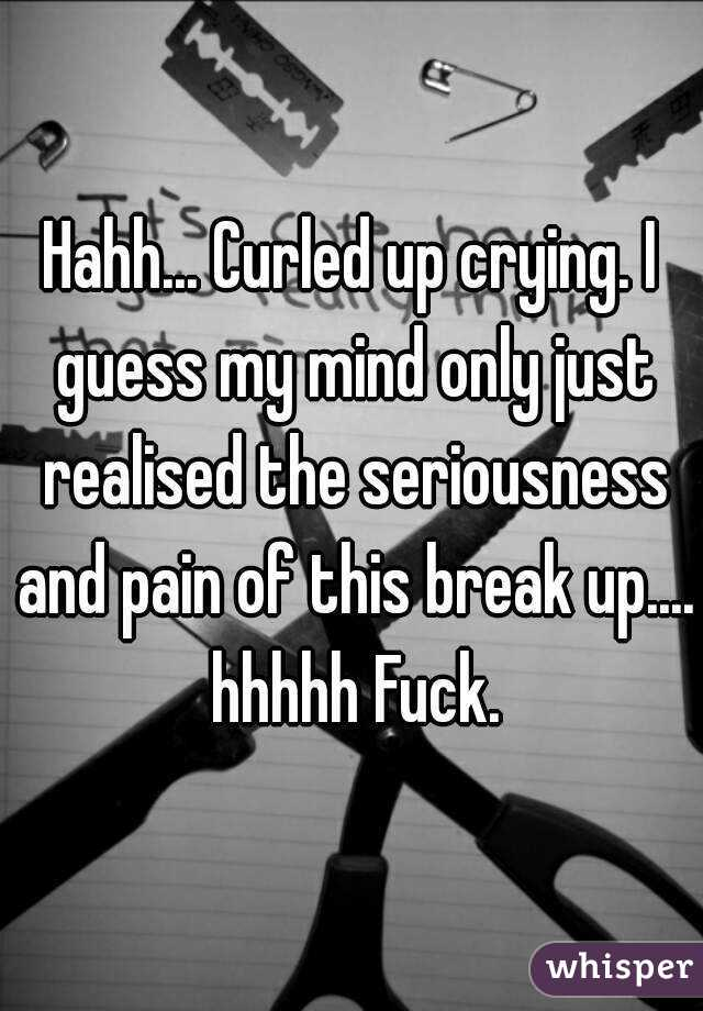 Hahh... Curled up crying. I guess my mind only just realised the seriousness and pain of this break up.... hhhhh Fuck.