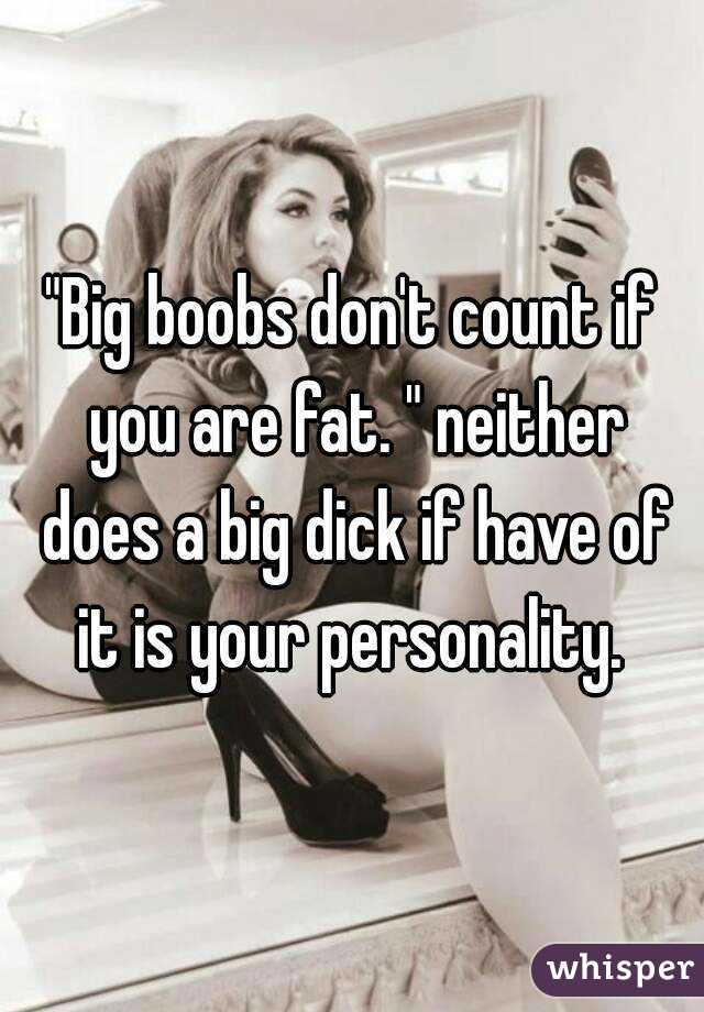 """Big boobs don't count if you are fat. "" neither does a big dick if have of it is your personality."