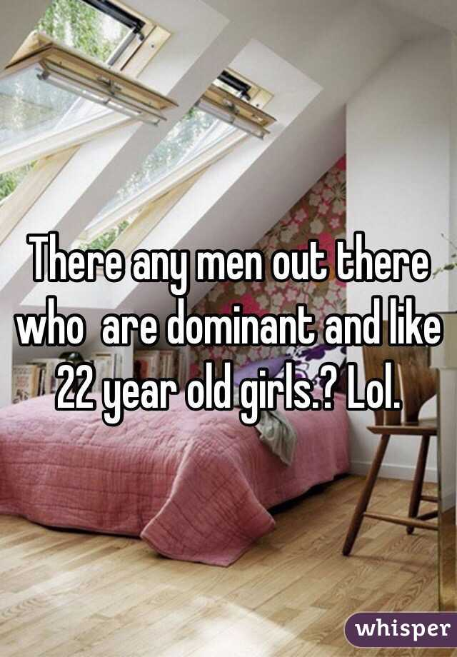 There any men out there who  are dominant and like 22 year old girls.? Lol.