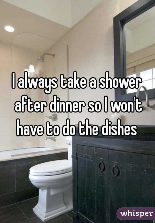 I always take a shower after dinner so I won't have to do the dishes
