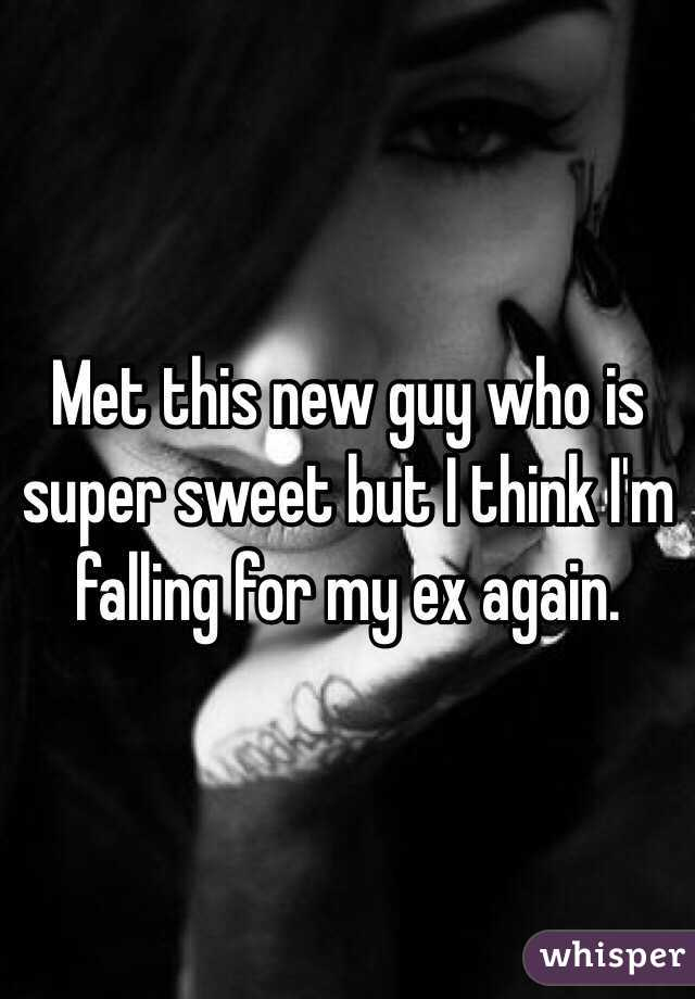 Met this new guy who is super sweet but I think I'm falling for my ex again.