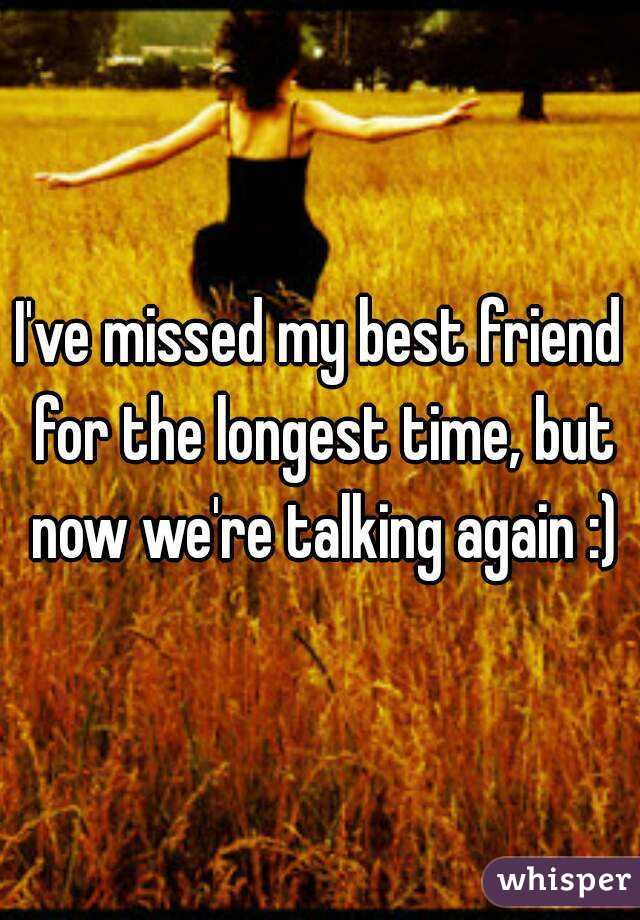 I've missed my best friend for the longest time, but now we're talking again :)