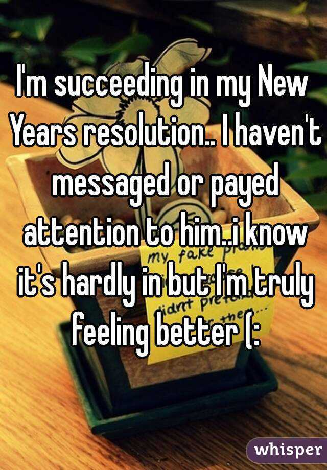 I'm succeeding in my New Years resolution.. I haven't messaged or payed attention to him..i know it's hardly in but I'm truly feeling better (:
