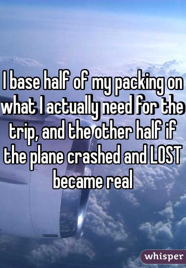 I base half of my packing on what I actually need for the trip, and the other half if the plane crashed and LOST became real