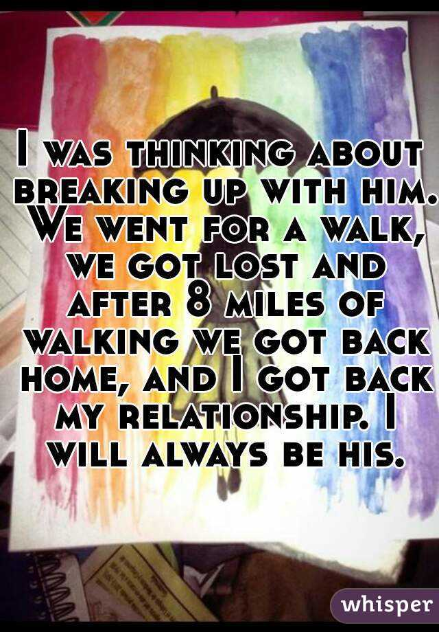 I was thinking about breaking up with him. We went for a walk, we got lost and after 8 miles of walking we got back home, and I got back my relationship. I will always be his.
