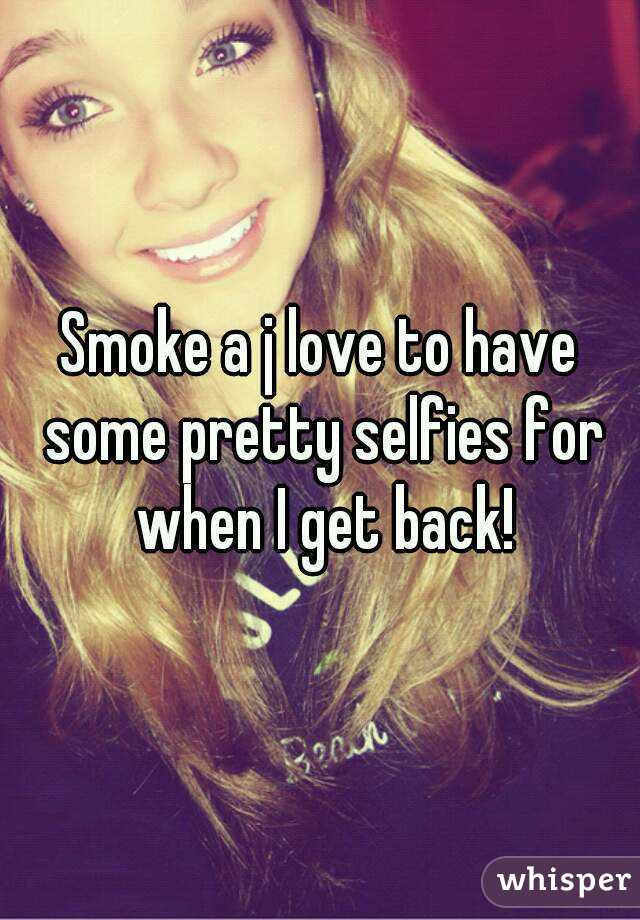 Smoke a j love to have some pretty selfies for when I get back!