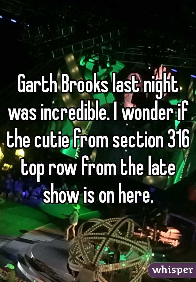 Garth Brooks last night was incredible. I wonder if the cutie from section 316 top row from the late show is on here.