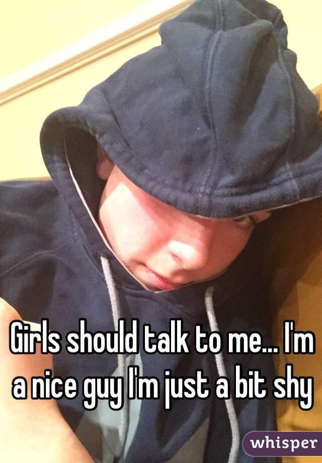 Girls should talk to me... I'm a nice guy I'm just a bit shy
