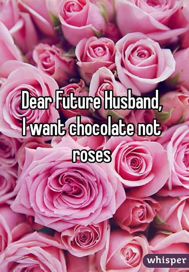 Dear Future Husband, I want chocolate not roses