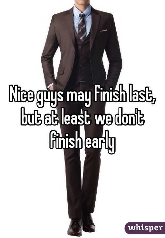 Nice guys may finish last, but at least we don't finish early