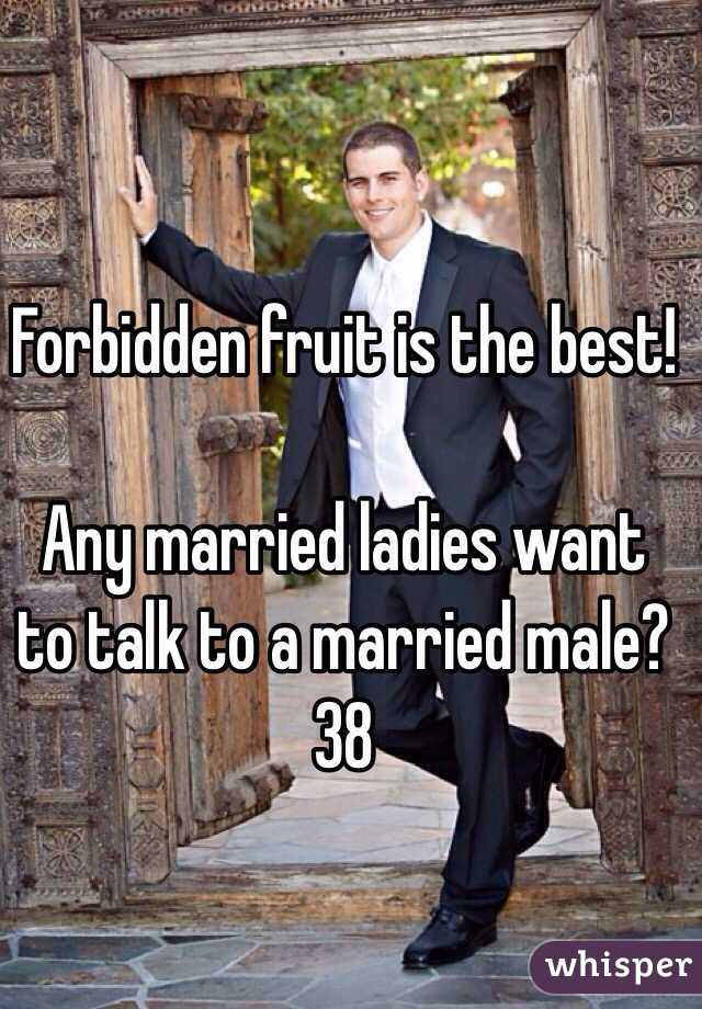 Forbidden fruit is the best!   Any married ladies want to talk to a married male?  38