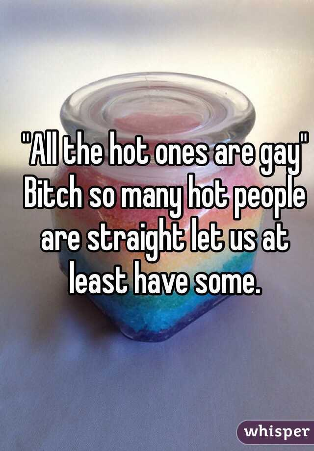 """""""All the hot ones are gay"""" Bitch so many hot people are straight let us at least have some."""