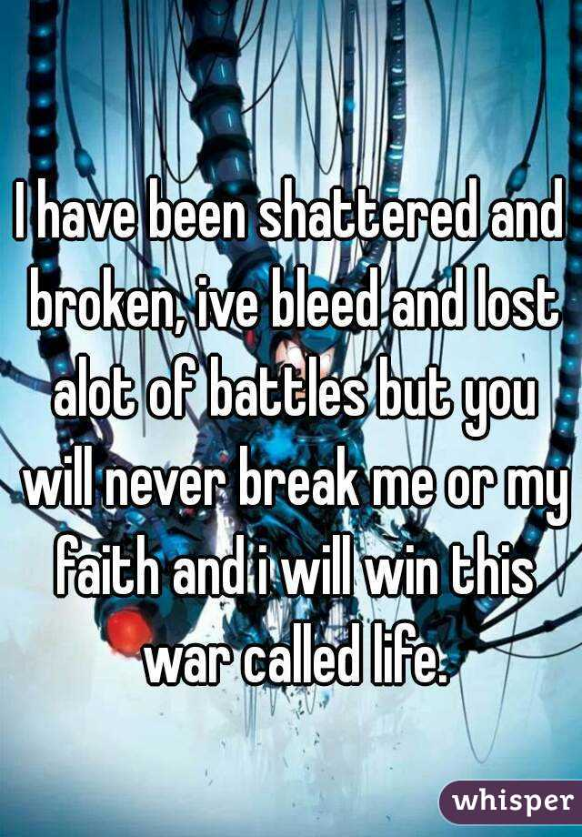 I have been shattered and broken, ive bleed and lost alot of battles but you will never break me or my faith and i will win this war called life.