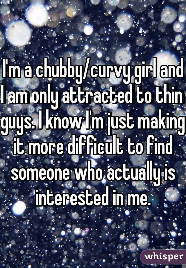 I'm a chubby/curvy girl and I am only attracted to thin guys. I know I'm just making it more difficult to find someone who actually is interested in me.