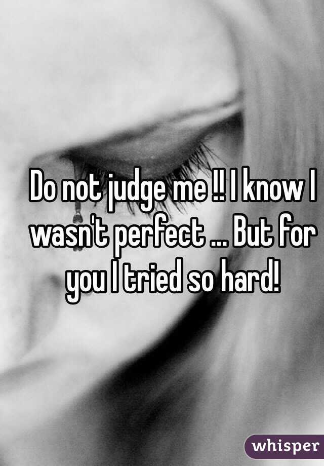 Do not judge me !! I know I wasn't perfect ... But for you I tried so hard!