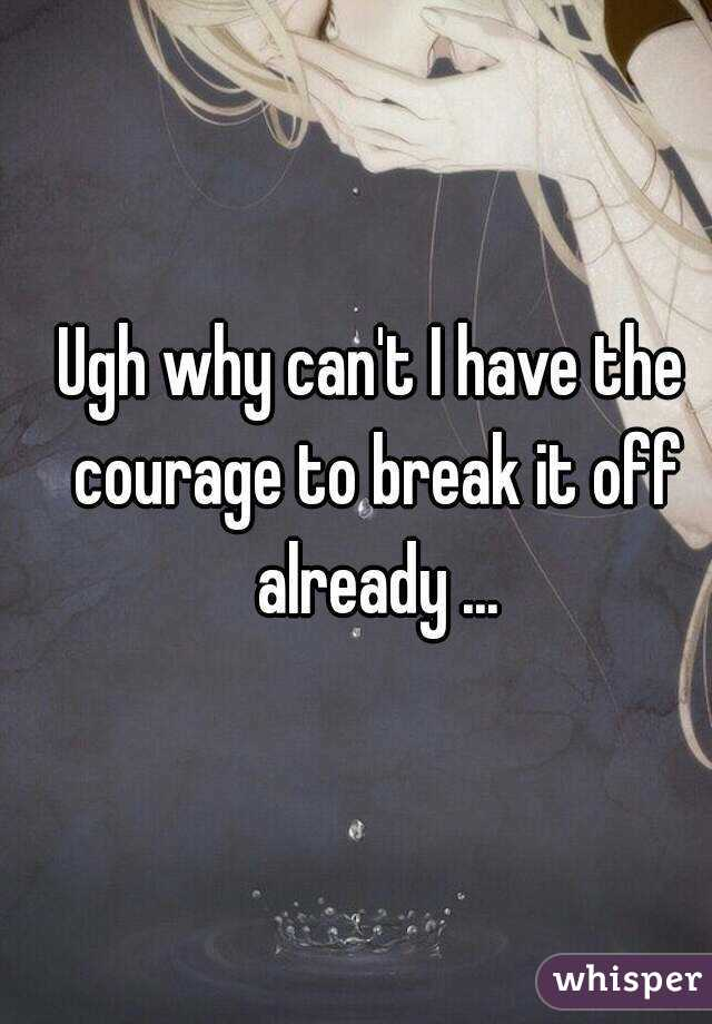 Ugh why can't I have the courage to break it off already ...