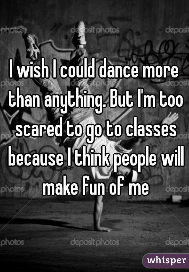 I wish I could dance more than anything. But I'm too scared to go to classes because I think people will make fun of me