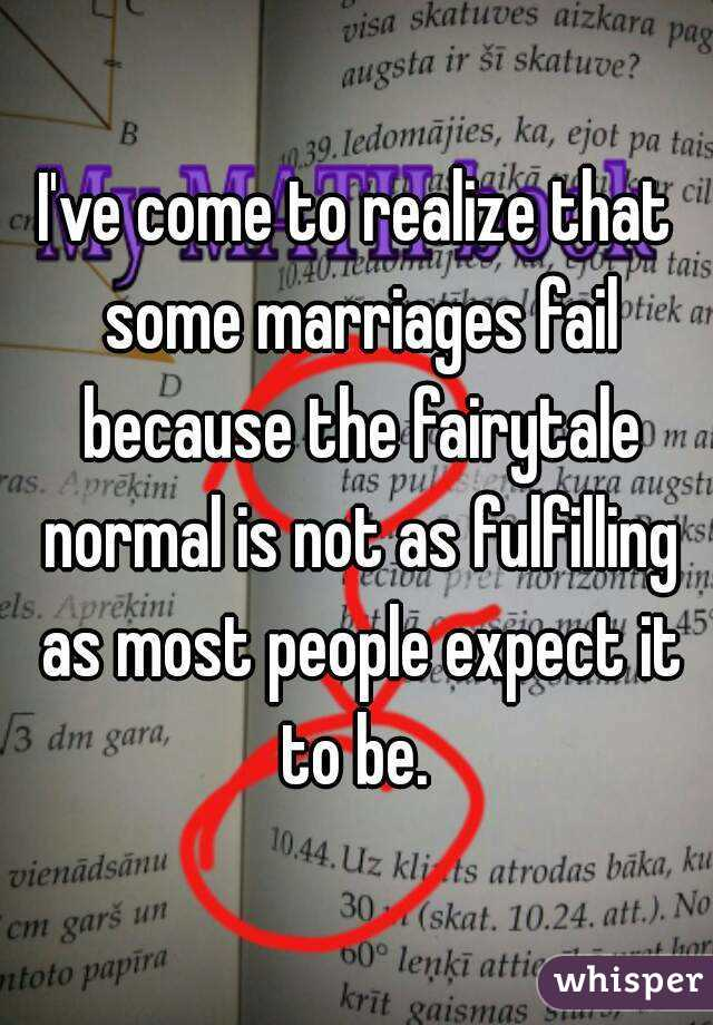 I've come to realize that some marriages fail because the fairytale normal is not as fulfilling as most people expect it to be.