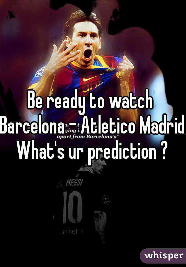 Be ready to watch  Barcelona - Atletico Madrid What's ur prediction ?