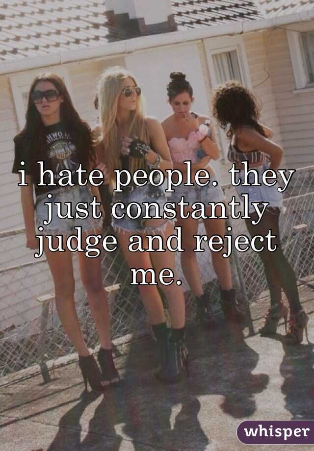 i hate people. they just constantly judge and reject me.