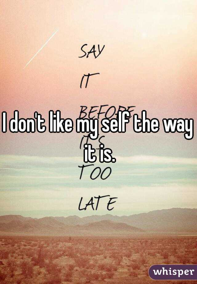 I don't like my self the way it is.