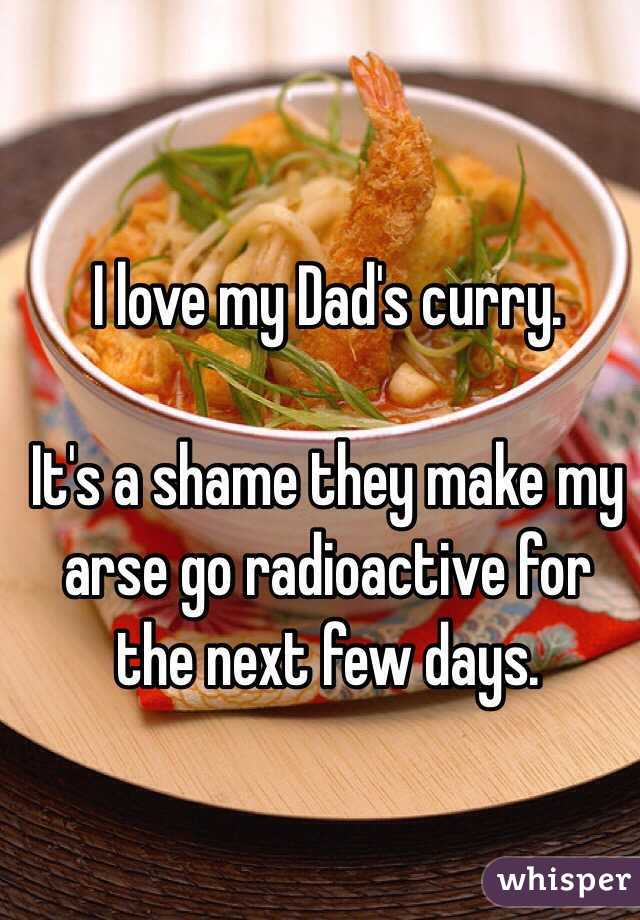 I love my Dad's curry.  It's a shame they make my arse go radioactive for the next few days.