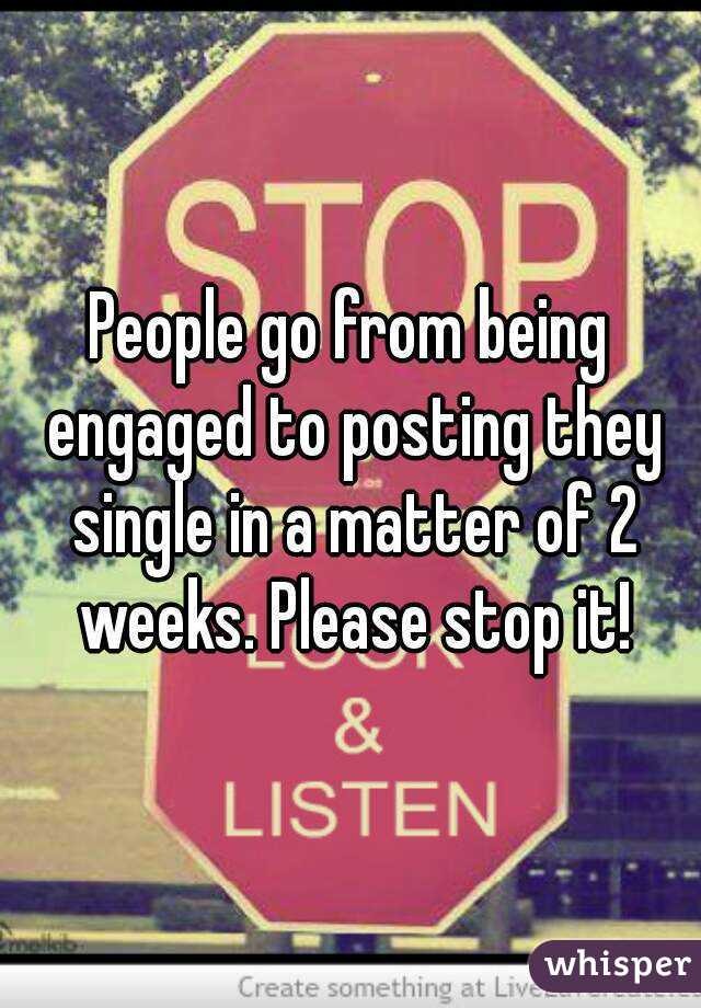 People go from being engaged to posting they single in a matter of 2 weeks. Please stop it!
