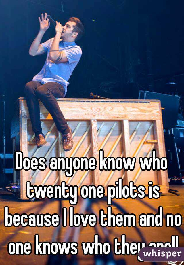 Does anyone know who twenty one pilots is because I love them and no one knows who they are!!