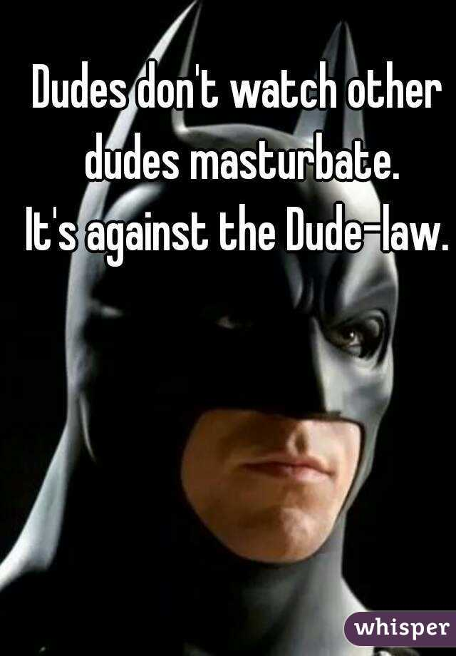 Dudes don't watch other dudes masturbate. It's against the Dude-law.