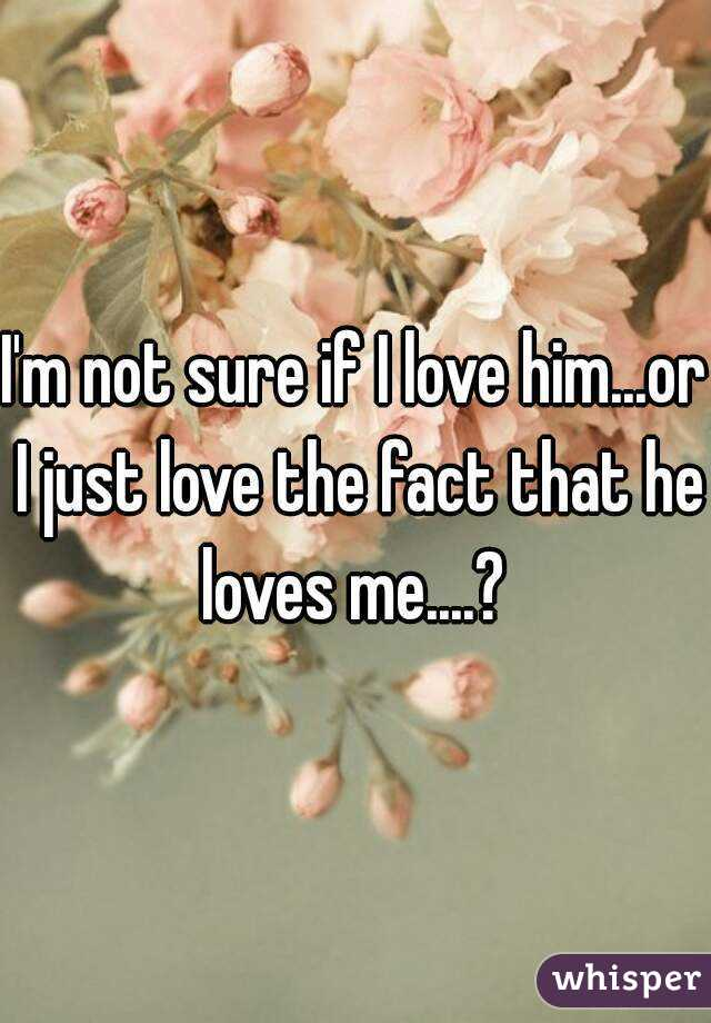 I'm not sure if I love him...or I just love the fact that he loves me....?