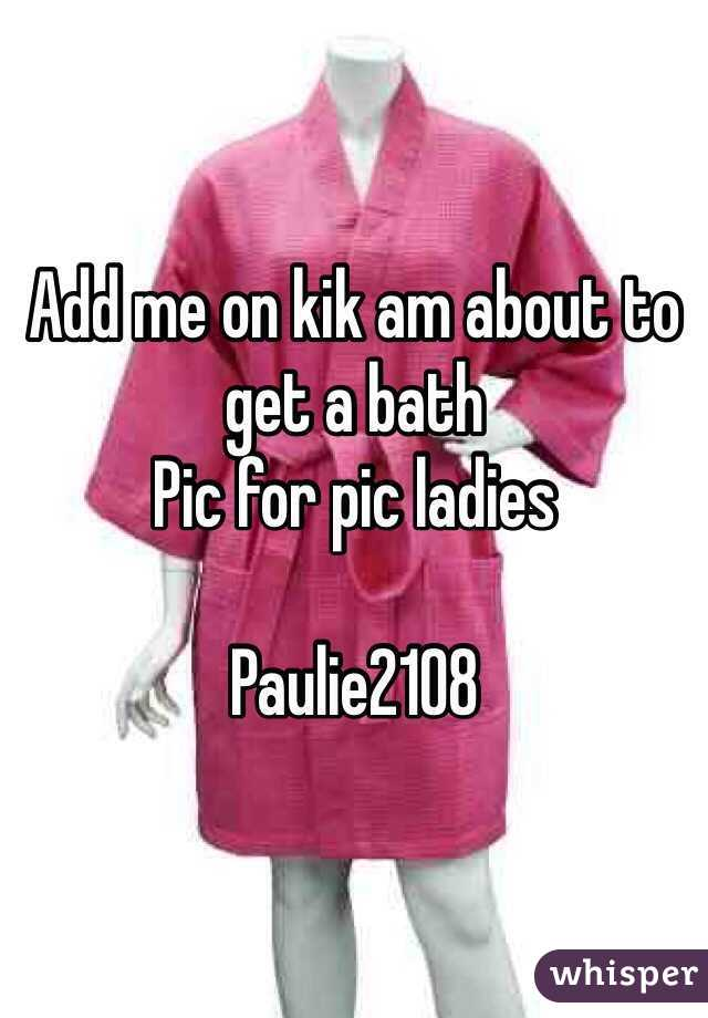 Add me on kik am about to get a bath  Pic for pic ladies   Paulie2108