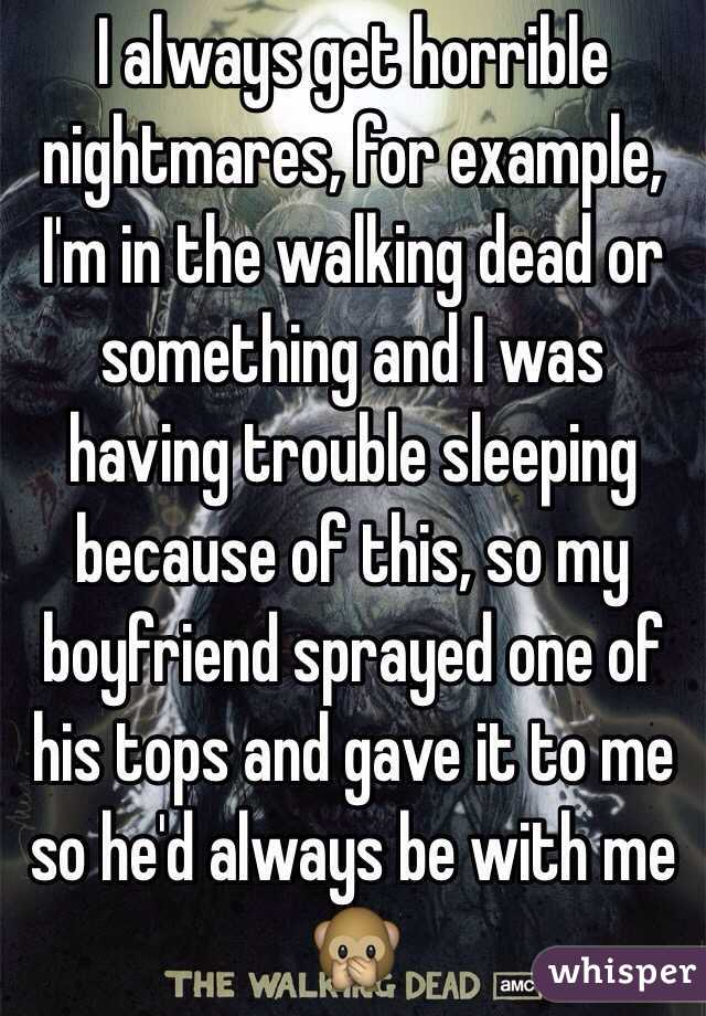 I always get horrible nightmares, for example, I'm in the walking dead or something and I was having trouble sleeping because of this, so my boyfriend sprayed one of his tops and gave it to me so he'd always be with me 🙊