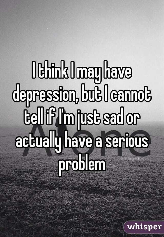 I think I may have depression, but I cannot tell if I'm just sad or actually have a serious problem