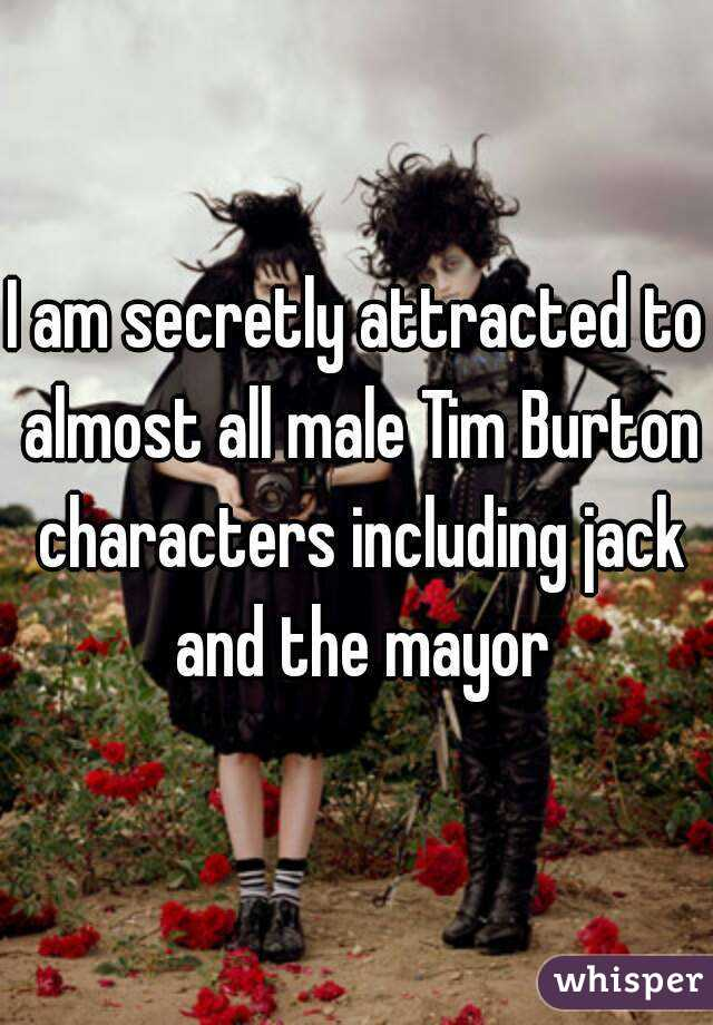 I am secretly attracted to almost all male Tim Burton characters including jack and the mayor