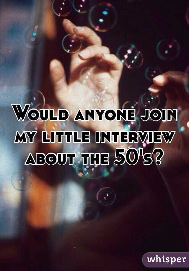 Would anyone join my little interview about the 50's?