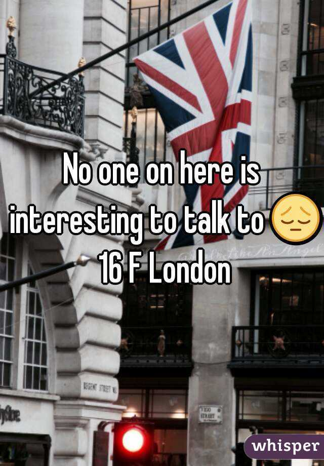 No one on here is interesting to talk to 😔 16 F London