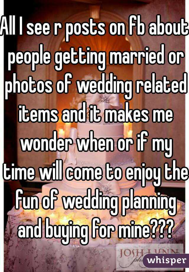 All I see r posts on fb about people getting married or photos of wedding related items and it makes me wonder when or if my time will come to enjoy the fun of wedding planning and buying for mine???