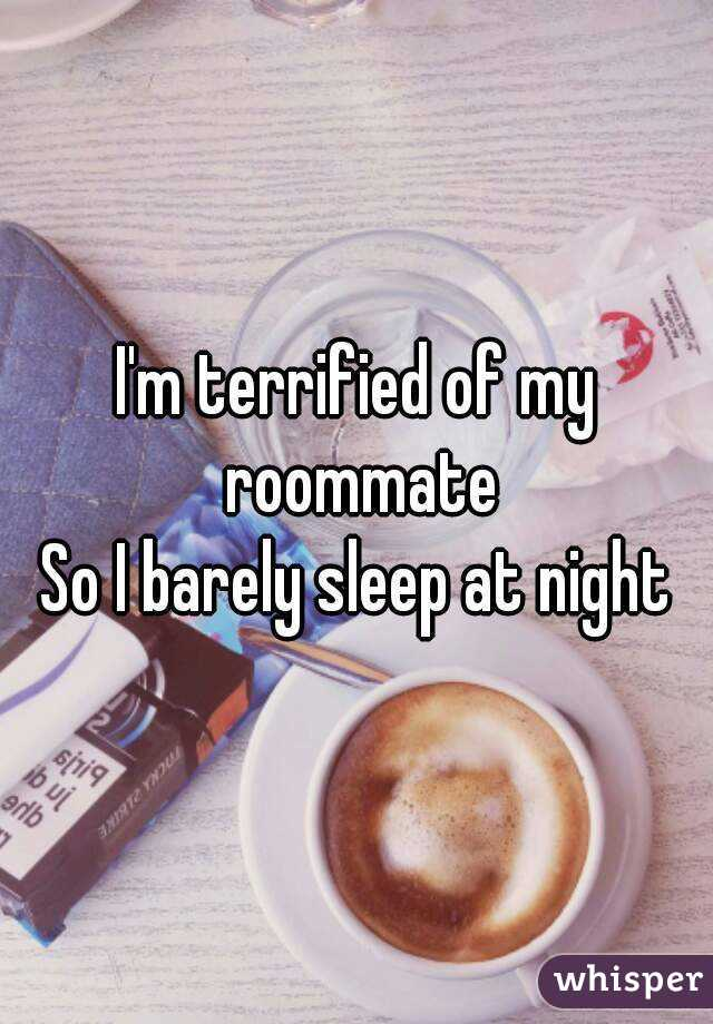 I'm terrified of my roommate So I barely sleep at night
