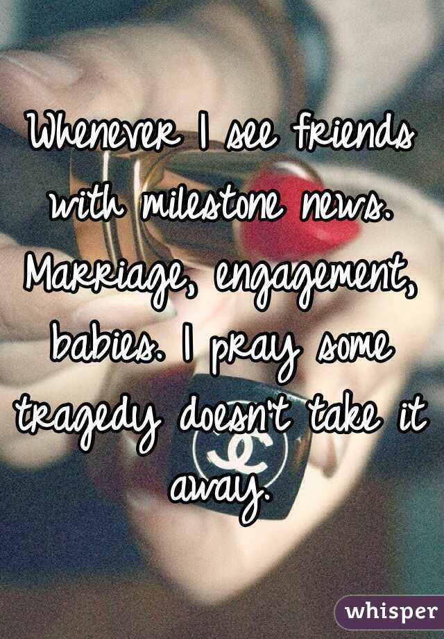 Whenever I see friends with milestone news. Marriage, engagement, babies. I pray some tragedy doesn't take it away.
