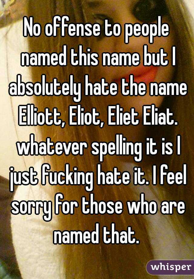No offense to people named this name but I absolutely hate the name Elliott, Eliot, Eliet Eliat. whatever spelling it is I just fucking hate it. I feel sorry for those who are named that.