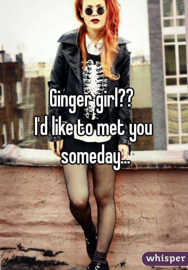 Ginger girl??  I'd like to met you someday...