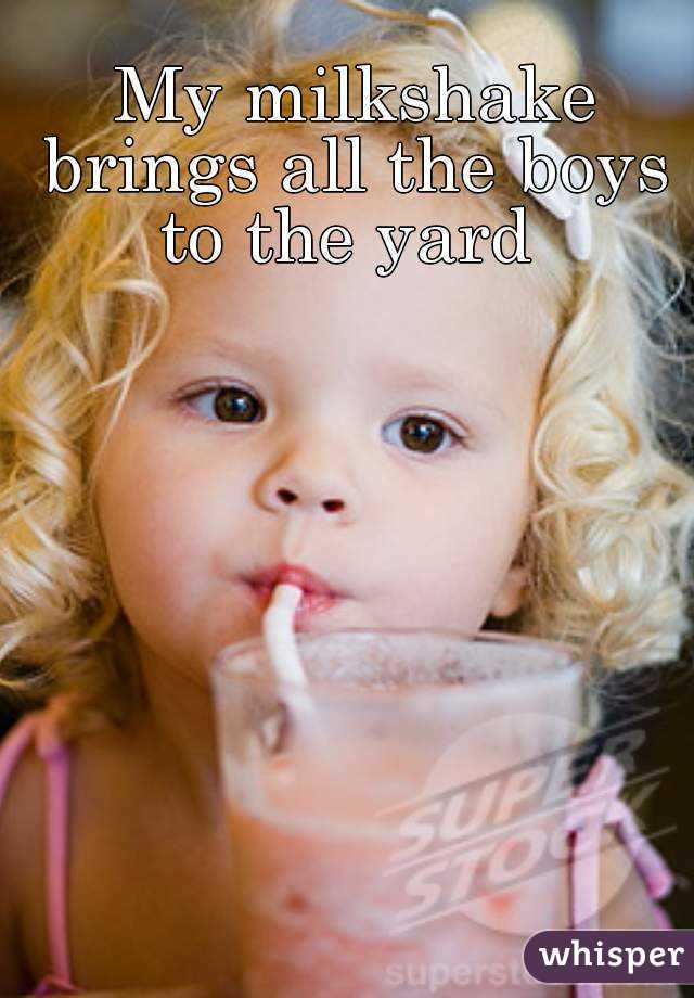 My milkshake brings all the boys to the yard