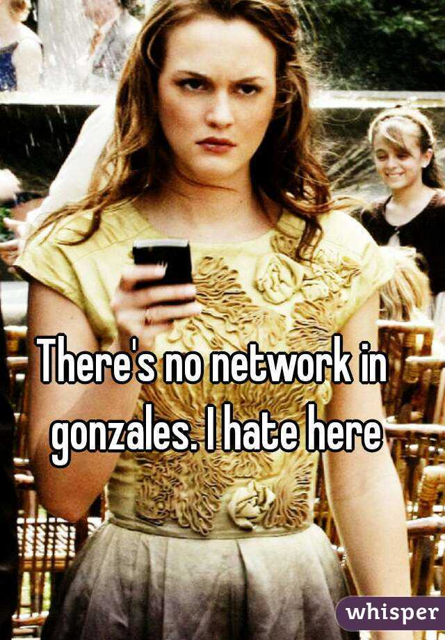 There's no network in gonzales. I hate here