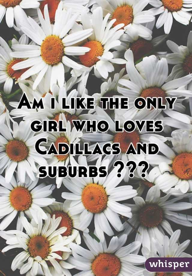 Am i like the only girl who loves Cadillacs and suburbs ???
