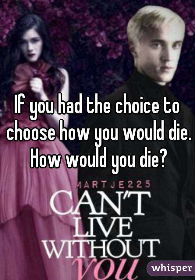 If you had the choice to choose how you would die. How would you die?