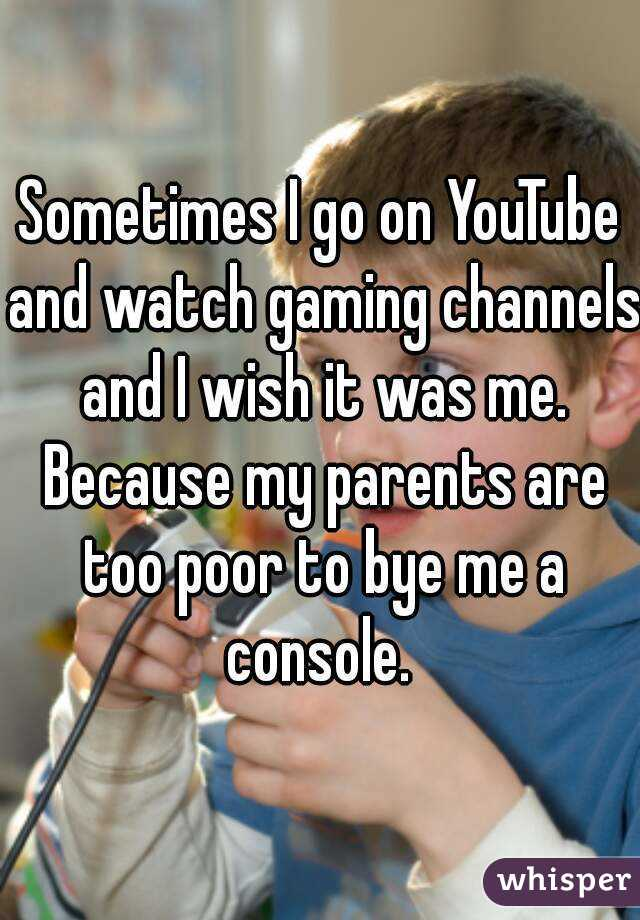 Sometimes I go on YouTube and watch gaming channels and I wish it was me. Because my parents are too poor to bye me a console.