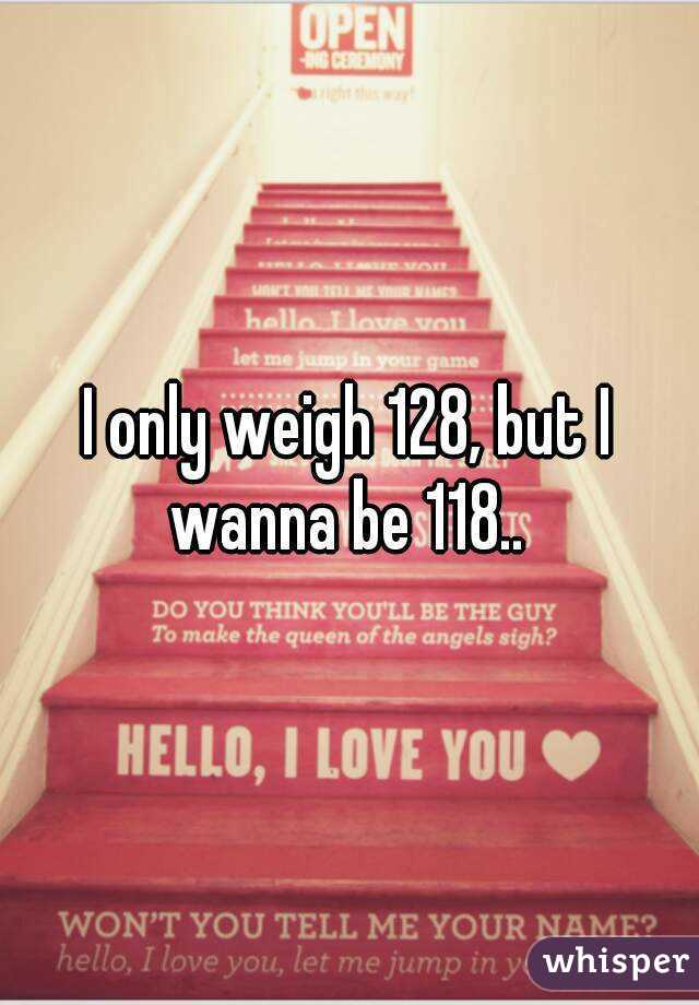 I only weigh 128, but I wanna be 118..